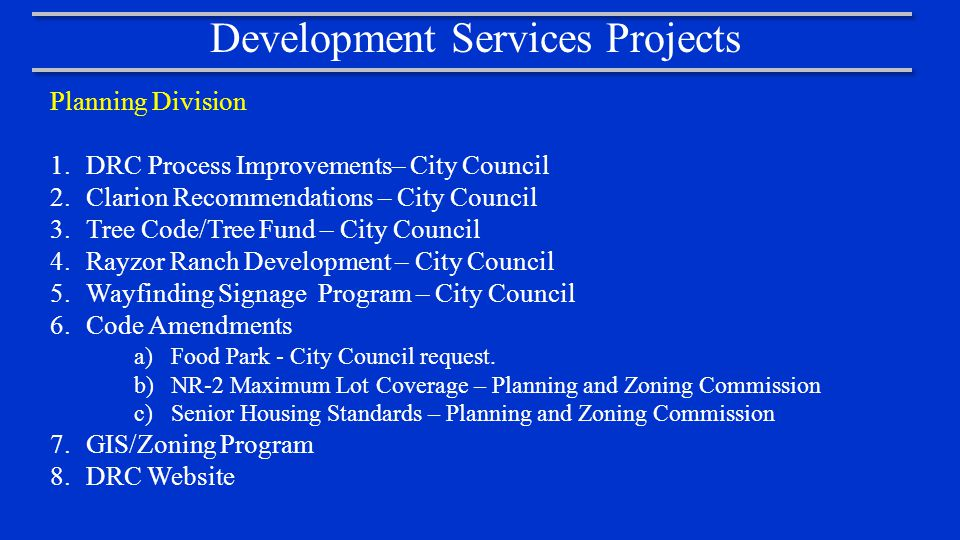 Development Services Projects Planning Division 1.DRC Process Improvements– City Council 2.Clarion Recommendations – City Council 3.Tree Code/Tree Fund – City Council 4.Rayzor Ranch Development – City Council 5.Wayfinding Signage Program – City Council 6.Code Amendments a)Food Park - City Council request.