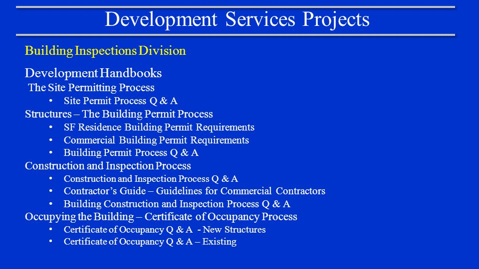 Development Services Projects Building Inspections Division Development Handbooks The Site Permitting Process Site Permit Process Q & A Structures – The Building Permit Process SF Residence Building Permit Requirements Commercial Building Permit Requirements Building Permit Process Q & A Construction and Inspection Process Construction and Inspection Process Q & A Contractor's Guide – Guidelines for Commercial Contractors Building Construction and Inspection Process Q & A Occupying the Building – Certificate of Occupancy Process Certificate of Occupancy Q & A - New Structures Certificate of Occupancy Q & A – Existing