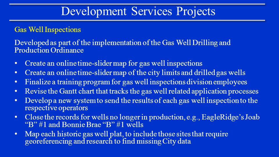 Development Services Projects Gas Well Inspections Developed as part of the implementation of the Gas Well Drilling and Production Ordinance Create an online time-slider map for gas well inspections Create an online time-slider map of the city limits and drilled gas wells Finalize a training program for gas well inspections division employees Revise the Gantt chart that tracks the gas well related application processes Develop a new system to send the results of each gas well inspection to the respective operators Close the records for wells no longer in production, e.g., EagleRidge's Joab B #1 and Bonnie Brae B #1 wells Map each historic gas well plat, to include those sites that require georeferencing and research to find missing City data