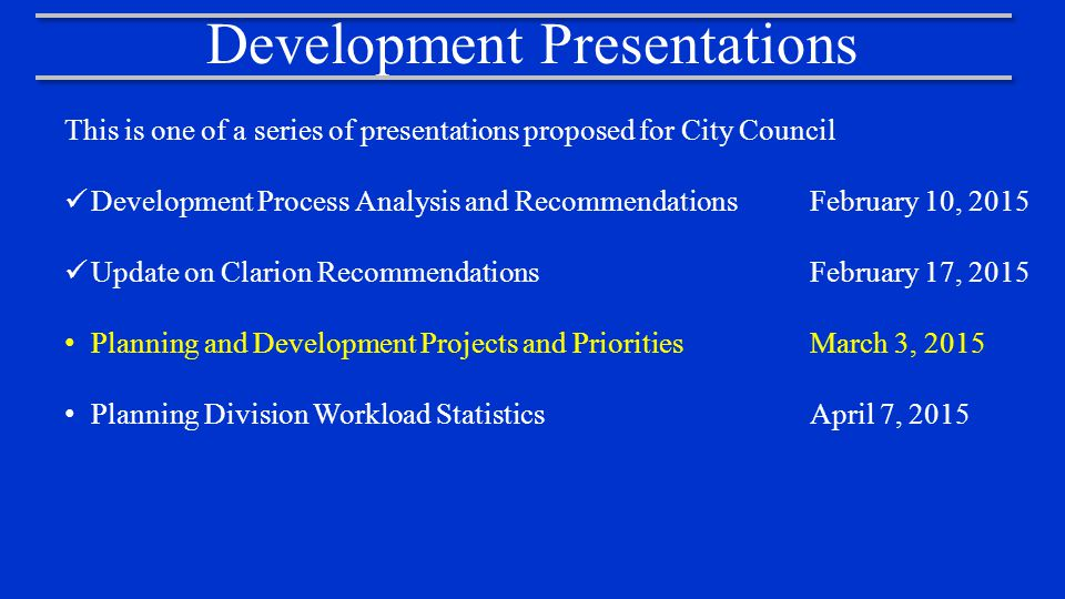 Agenda 1.Planning and Development Programs and Services Alignment of Programs and Services with Strategic Plan Key Focus Areas and City Council Priorities 2.Core Functions and Operations 3.Project Prioritization Goals 4.Project Prioritization Criteria 5.Staff Recommended Projects and Program Priorities Development Services Project Priority Recommendations Neighborhood Services Project Priority Recommendations