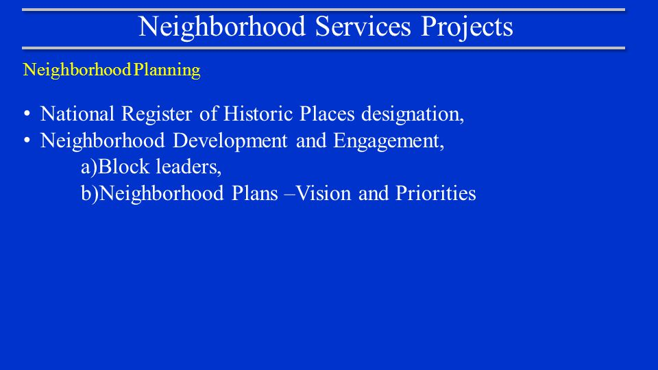 Neighborhood Services Projects Neighborhood Planning National Register of Historic Places designation, Neighborhood Development and Engagement, a)Block leaders, b)Neighborhood Plans –Vision and Priorities