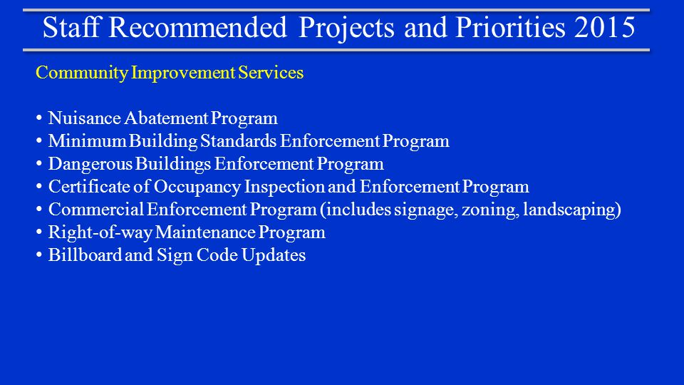 Staff Recommended Projects and Priorities 2015 Community Improvement Services Nuisance Abatement Program Minimum Building Standards Enforcement Program Dangerous Buildings Enforcement Program Certificate of Occupancy Inspection and Enforcement Program Commercial Enforcement Program (includes signage, zoning, landscaping) Right-of-way Maintenance Program Billboard and Sign Code Updates