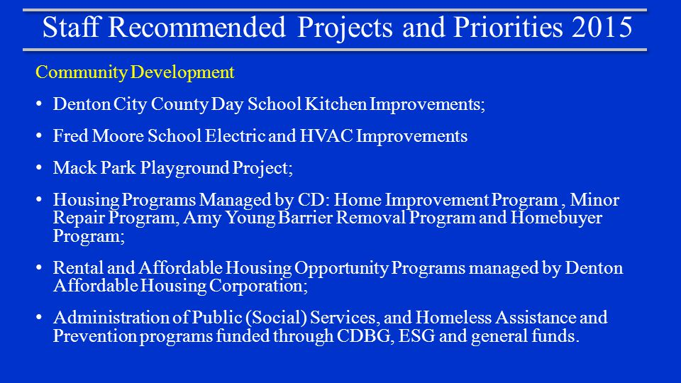 Staff Recommended Projects and Priorities 2015 Community Development Denton City County Day School Kitchen Improvements; Fred Moore School Electric and HVAC Improvements Mack Park Playground Project; Housing Programs Managed by CD: Home Improvement Program, Minor Repair Program, Amy Young Barrier Removal Program and Homebuyer Program; Rental and Affordable Housing Opportunity Programs managed by Denton Affordable Housing Corporation; Administration of Public (Social) Services, and Homeless Assistance and Prevention programs funded through CDBG, ESG and general funds.