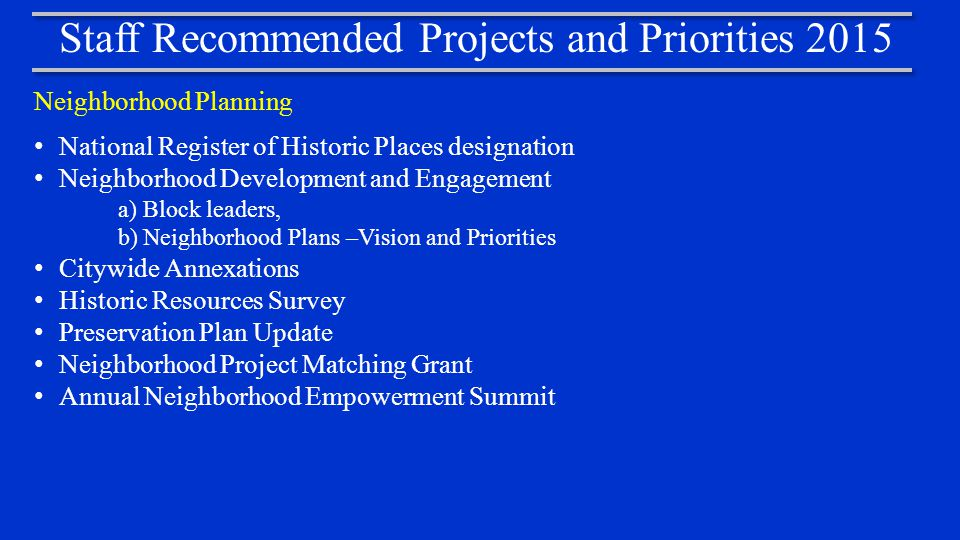 Staff Recommended Projects and Priorities 2015 Neighborhood Planning National Register of Historic Places designation Neighborhood Development and Engagement a)Block leaders, b)Neighborhood Plans –Vision and Priorities Citywide Annexations Historic Resources Survey Preservation Plan Update Neighborhood Project Matching Grant Annual Neighborhood Empowerment Summit