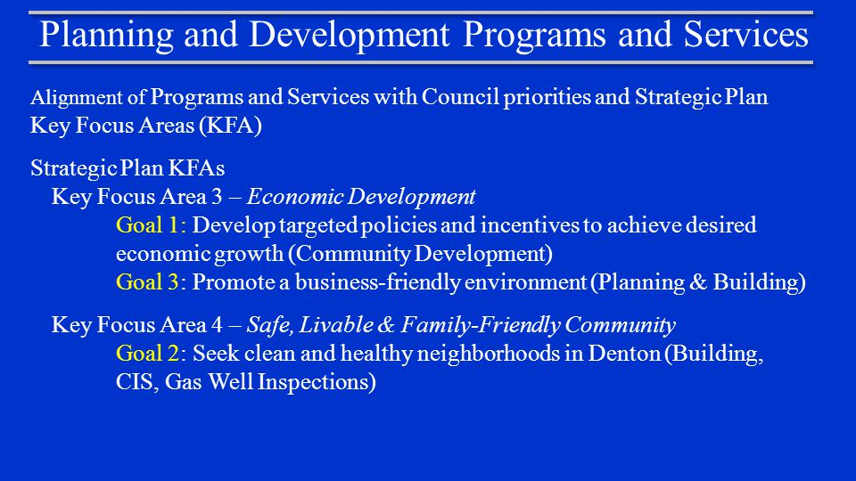 Planning and Development Programs and Services Alignment of Programs and Services with Council priorities and Strategic Plan Key Focus Areas (KFA) Strategic Plan KFAs Key Focus Area 3 – Economic Development Goal 1: Develop targeted policies and incentives to achieve desired economic growth (Community Development) Goal 3: Promote a business-friendly environment (Planning & Building) Key Focus Area 4 – Safe, Livable & Family-Friendly Community Goal 2: Seek clean and healthy neighborhoods in Denton (Building, CIS, Gas Well Inspections)