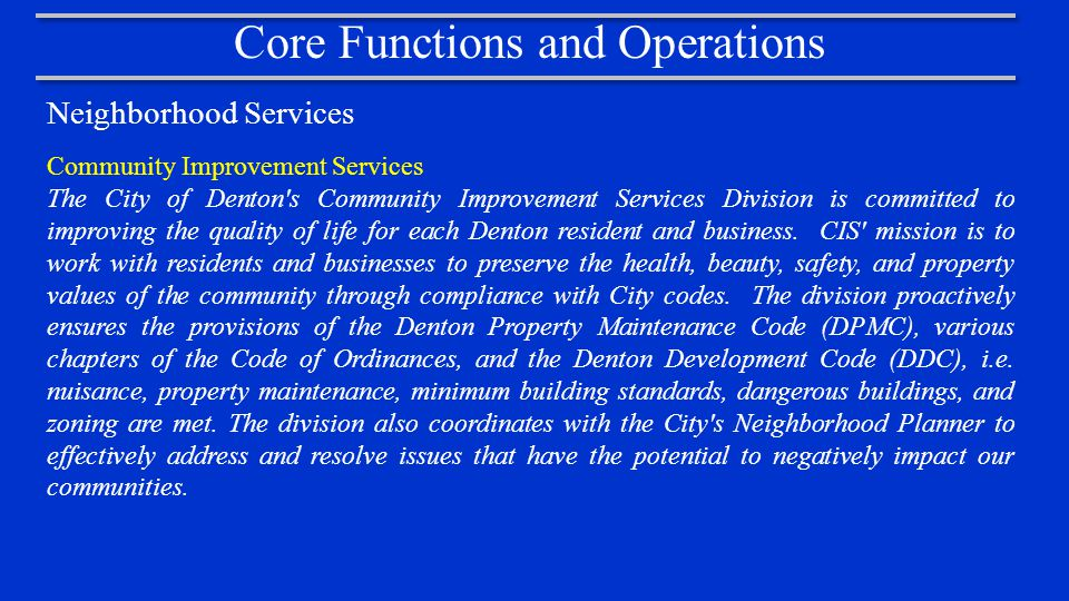 Core Functions and Operations Neighborhood Services Community Improvement Services The City of Denton s Community Improvement Services Division is committed to improving the quality of life for each Denton resident and business.