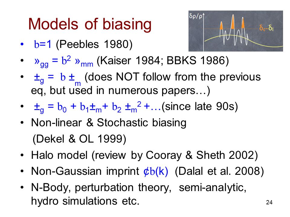 Models of biasing b =1 (Peebles 1980) » gg = b 2 » mm (Kaiser 1984; BBKS 1986) ± g = b ± m (does NOT follow from the previous eq, but used in numerous papers…) ± g = b 0 + b 1 ± m + b 2 ± m 2 +…(since late 90s) Non-linear & Stochastic biasing (Dekel & OL 1999) Halo model (review by Cooray & Sheth 2002) Non-Gaussian imprint ¢ b (k) (Dalal et al.