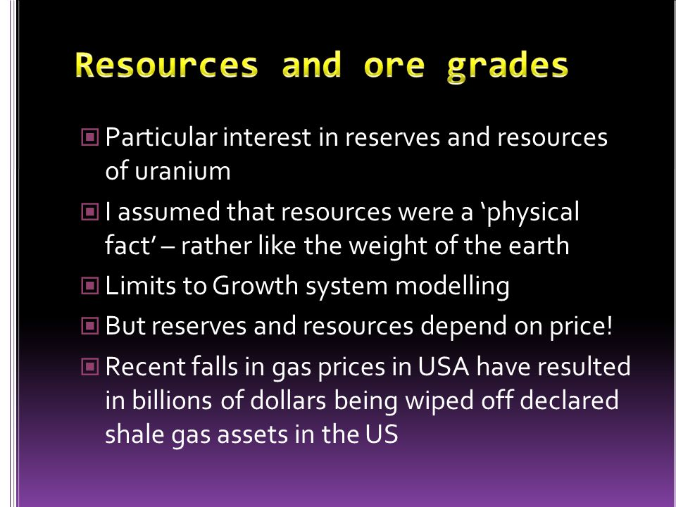 Particular interest in reserves and resources of uranium I assumed that resources were a 'physical fact' – rather like the weight of the earth Limits to Growth system modelling But reserves and resources depend on price.