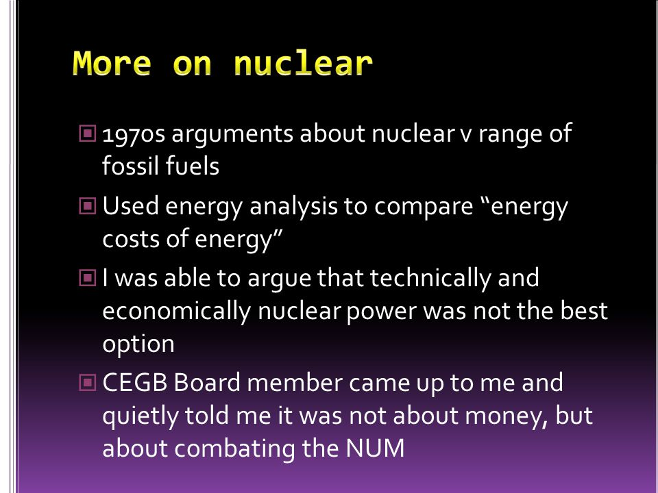 "1970s arguments about nuclear v range of fossil fuels Used energy analysis to compare ""energy costs of energy"" I was able to argue that technically an"