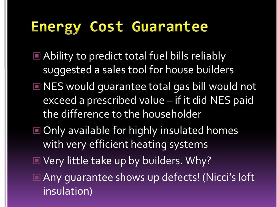 Ability to predict total fuel bills reliably suggested a sales tool for house builders NES would guarantee total gas bill would not exceed a prescribed value – if it did NES paid the difference to the householder Only available for highly insulated homes with very efficient heating systems Very little take up by builders.