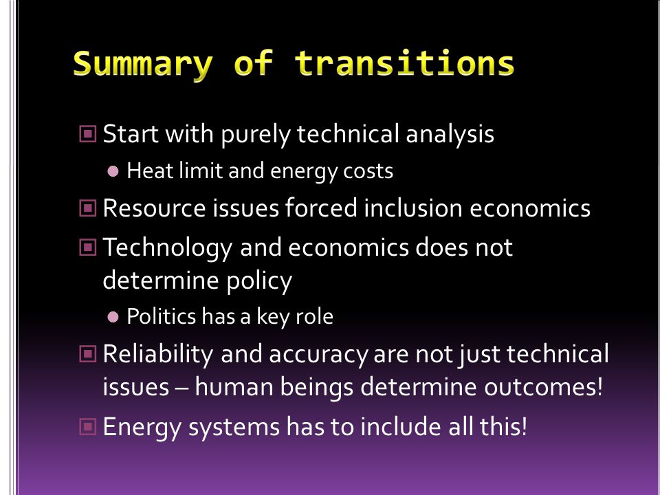 Start with purely technical analysis Heat limit and energy costs Resource issues forced inclusion economics Technology and economics does not determine policy Politics has a key role Reliability and accuracy are not just technical issues – human beings determine outcomes.