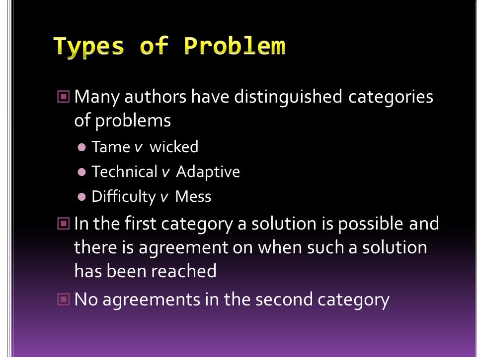 Many authors have distinguished categories of problems Tame v wicked Technical v Adaptive Difficulty v Mess In the first category a solution is possib