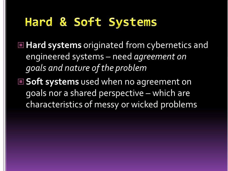 Hard systems originated from cybernetics and engineered systems – need agreement on goals and nature of the problem Soft systems used when no agreement on goals nor a shared perspective – which are characteristics of messy or wicked problems