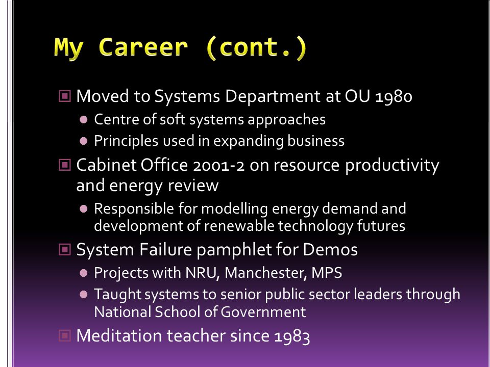 Moved to Systems Department at OU 1980 Centre of soft systems approaches Principles used in expanding business Cabinet Office 2001-2 on resource productivity and energy review Responsible for modelling energy demand and development of renewable technology futures System Failure pamphlet for Demos Projects with NRU, Manchester, MPS Taught systems to senior public sector leaders through National School of Government Meditation teacher since 1983