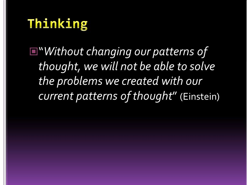 """Without changing our patterns of thought, we will not be able to solve the problems we created with our current patterns of thought"" (Einstein)"