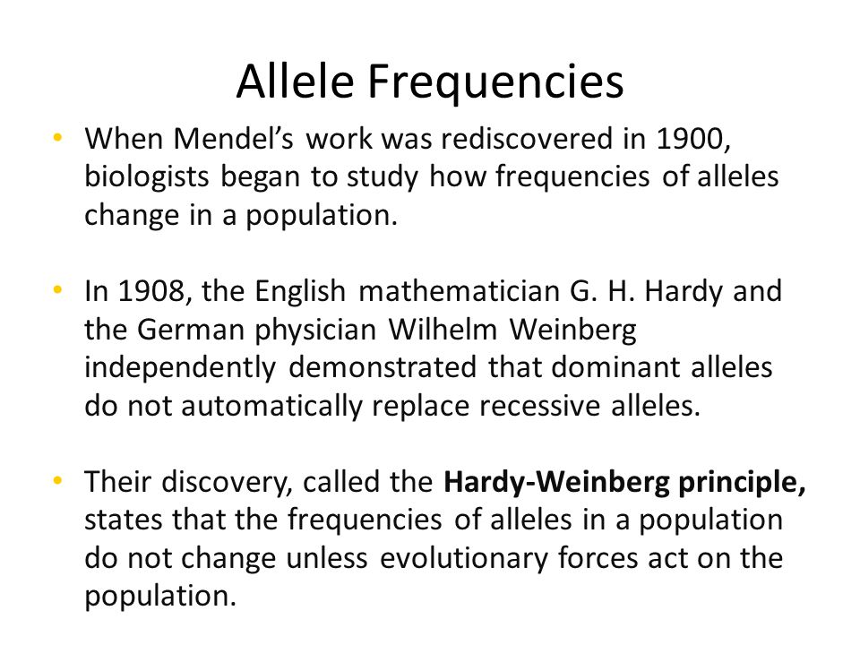 Allele Frequencies When Mendel's work was rediscovered in 1900, biologists began to study how frequencies of alleles change in a population.