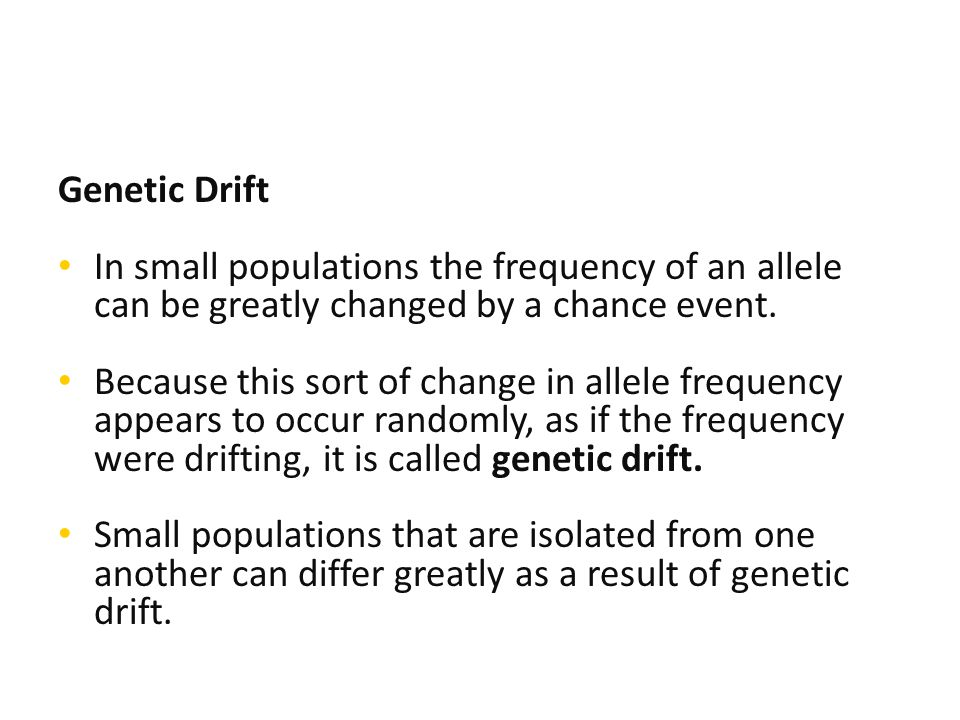 Genetic Drift In small populations the frequency of an allele can be greatly changed by a chance event.