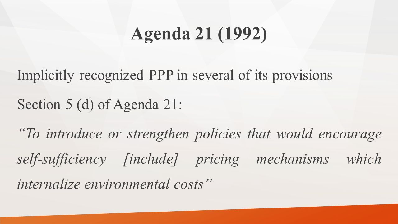 Agenda 21 (1992) Implicitly recognized PPP in several of its provisions Section 5 (d) of Agenda 21: To introduce or strengthen policies that would encourage self-sufficiency [include] pricing mechanisms which internalize environmental costs