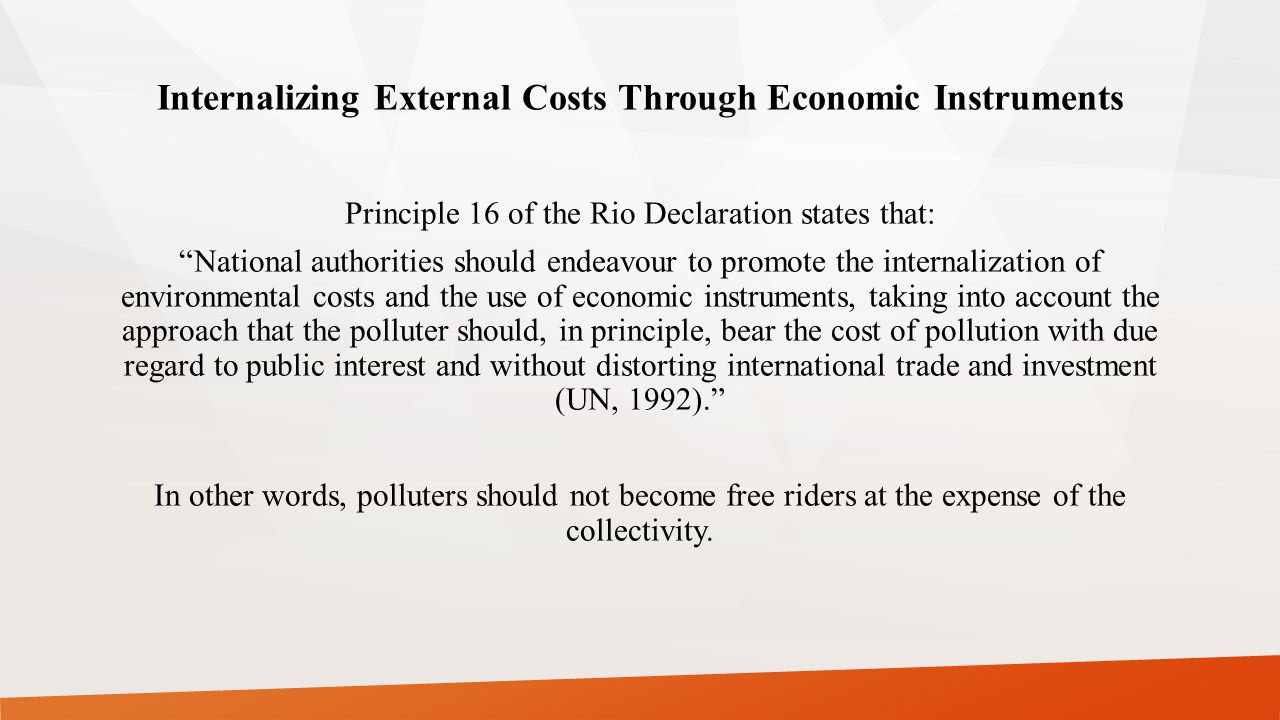 Internalizing External Costs Through Economic Instruments Principle 16 of the Rio Declaration states that: National authorities should endeavour to promote the internalization of environmental costs and the use of economic instruments, taking into account the approach that the polluter should, in principle, bear the cost of pollution with due regard to public interest and without distorting international trade and investment (UN, 1992). In other words, polluters should not become free riders at the expense of the collectivity.