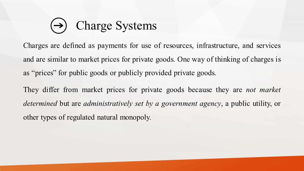 Charge Systems Charges are defined as payments for use of resources, infrastructure, and services and are similar to market prices for private goods.