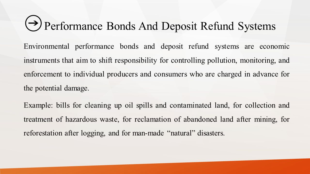 Performance Bonds And Deposit Refund Systems Environmental performance bonds and deposit refund systems are economic instruments that aim to shift responsibility for controlling pollution, monitoring, and enforcement to individual producers and consumers who are charged in advance for the potential damage.