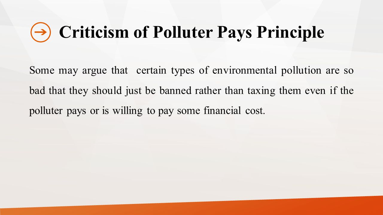 Criticism of Polluter Pays Principle Some may argue that certain types of environmental pollution are so bad that they should just be banned rather than taxing them even if the polluter pays or is willing to pay some financial cost.