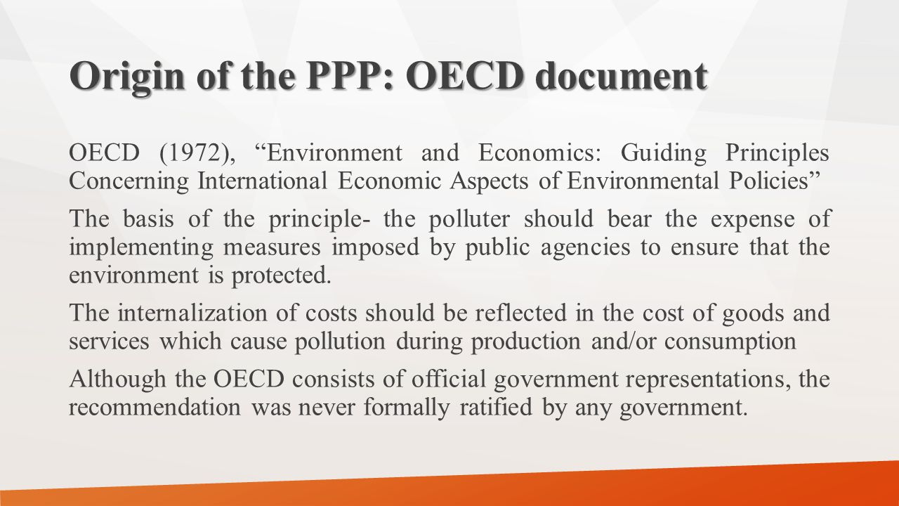 Origin of the PPP: OECD document OECD (1972), Environment and Economics: Guiding Principles Concerning International Economic Aspects of Environmental Policies The basis of the principle- the polluter should bear the expense of implementing measures imposed by public agencies to ensure that the environment is protected.