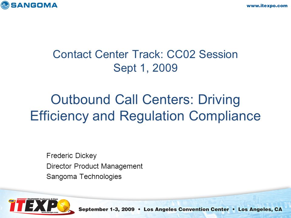 Contact Center Track: CC02 Session Sept 1, 2009 Outbound Call Centers: Driving Efficiency and Regulation Compliance Frederic Dickey Director Product Management Sangoma Technologies