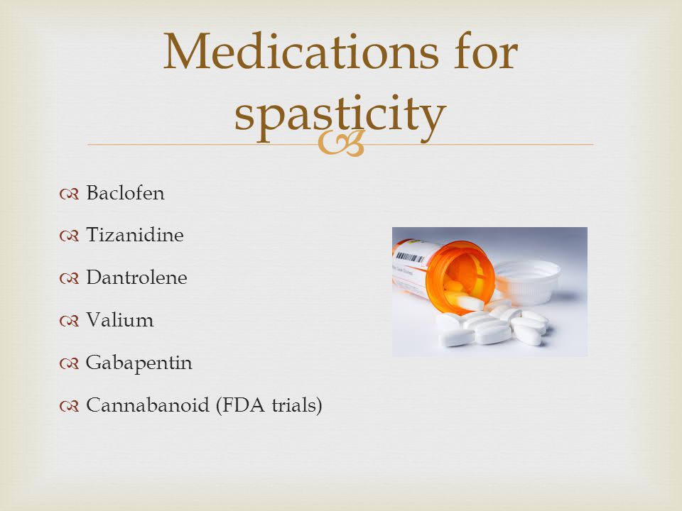   Baclofen  Tizanidine  Dantrolene  Valium  Gabapentin  Cannabanoid (FDA trials) Medications for spasticity
