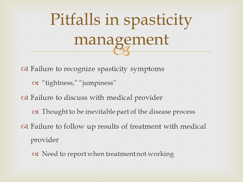   Failure to recognize spasticity symptoms  tightness, jumpiness  Failure to discuss with medical provider  Thought to be inevitable part of the disease process  Failure to follow up results of treatment with medical provider  Need to report when treatment not working Pitfalls in spasticity management