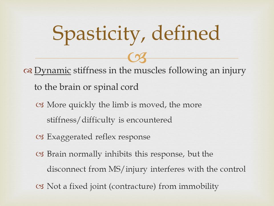   Dynamic stiffness in the muscles following an injury to the brain or spinal cord  More quickly the limb is moved, the more stiffness/difficulty is encountered  Exaggerated reflex response  Brain normally inhibits this response, but the disconnect from MS/injury interferes with the control  Not a fixed joint (contracture) from immobility Spasticity, defined