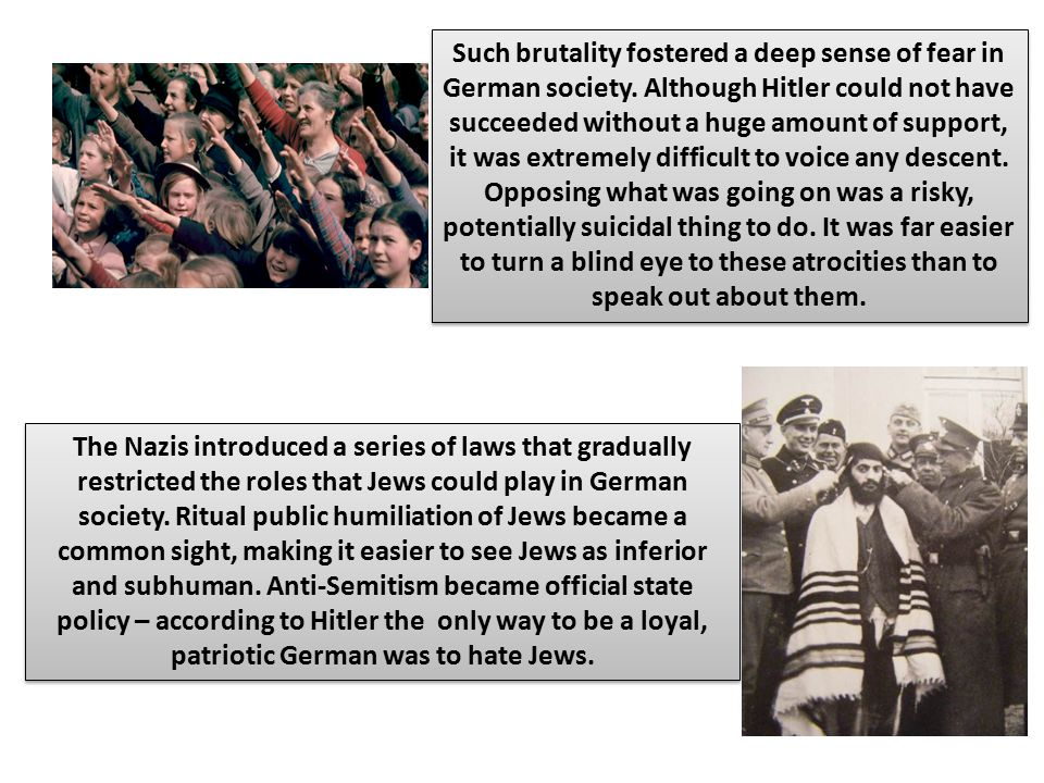 Such brutality fostered a deep sense of fear in German society. Although Hitler could not have succeeded without a huge amount of support, it was extr