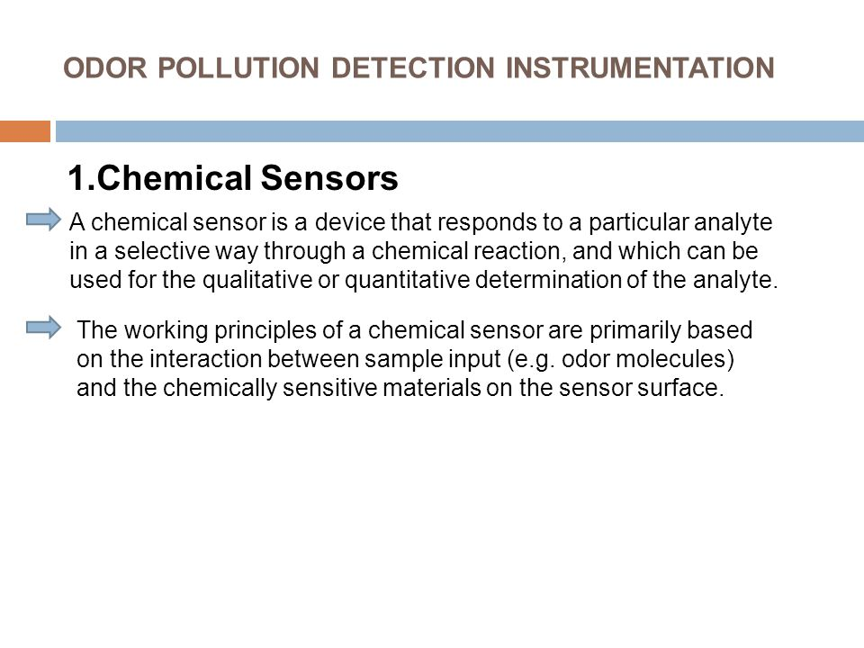 ODOR POLLUTION DETECTION INSTRUMENTATION 1.Chemical Sensors A chemical sensor is a device that responds to a particular analyte in a selective way through a chemical reaction, and which can be used for the qualitative or quantitative determination of the analyte.