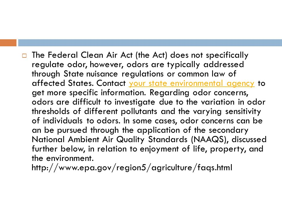  The Federal Clean Air Act (the Act) does not specifically regulate odor, however, odors are typically addressed through State nuisance regulations or common law of affected States.