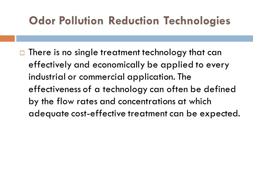 Odor Pollution Reduction Technologies  There is no single treatment technology that can effectively and economically be applied to every industrial or commercial application.