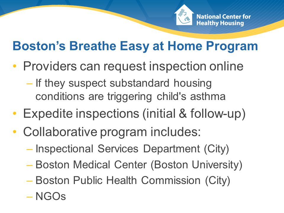 Boston's Breathe Easy at Home Program Providers can request inspection online –If they suspect substandard housing conditions are triggering child s asthma Expedite inspections (initial & follow-up) Collaborative program includes: –Inspectional Services Department (City) –Boston Medical Center (Boston University) –Boston Public Health Commission (City) –NGOs