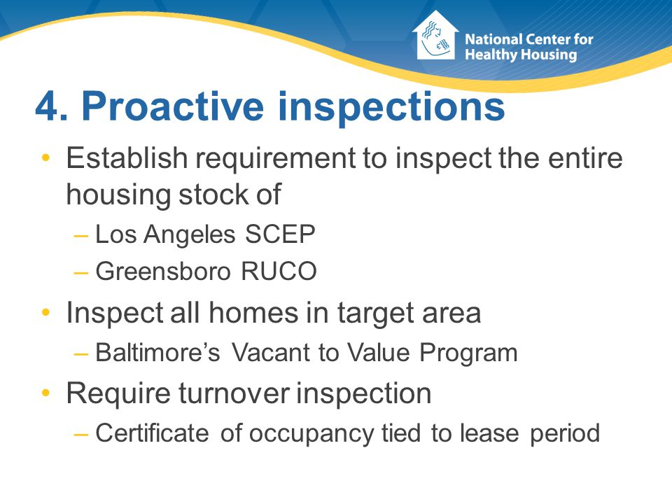 4. Proactive inspections Establish requirement to inspect the entire housing stock of –Los Angeles SCEP –Greensboro RUCO Inspect all homes in target a