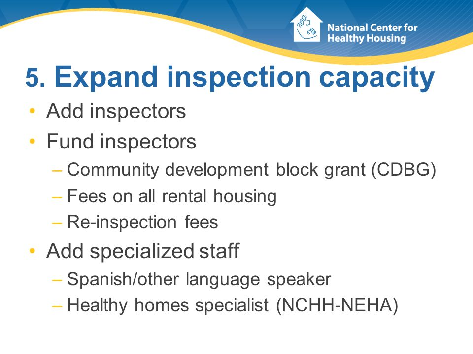 5. Expand inspection capacity Add inspectors Fund inspectors –Community development block grant (CDBG) –Fees on all rental housing –Re-inspection fees