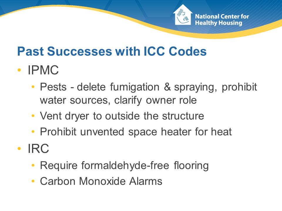 Past Successes with ICC Codes IPMC Pests - delete fumigation & spraying, prohibit water sources, clarify owner role Vent dryer to outside the structure Prohibit unvented space heater for heat IRC Require formaldehyde-free flooring Carbon Monoxide Alarms