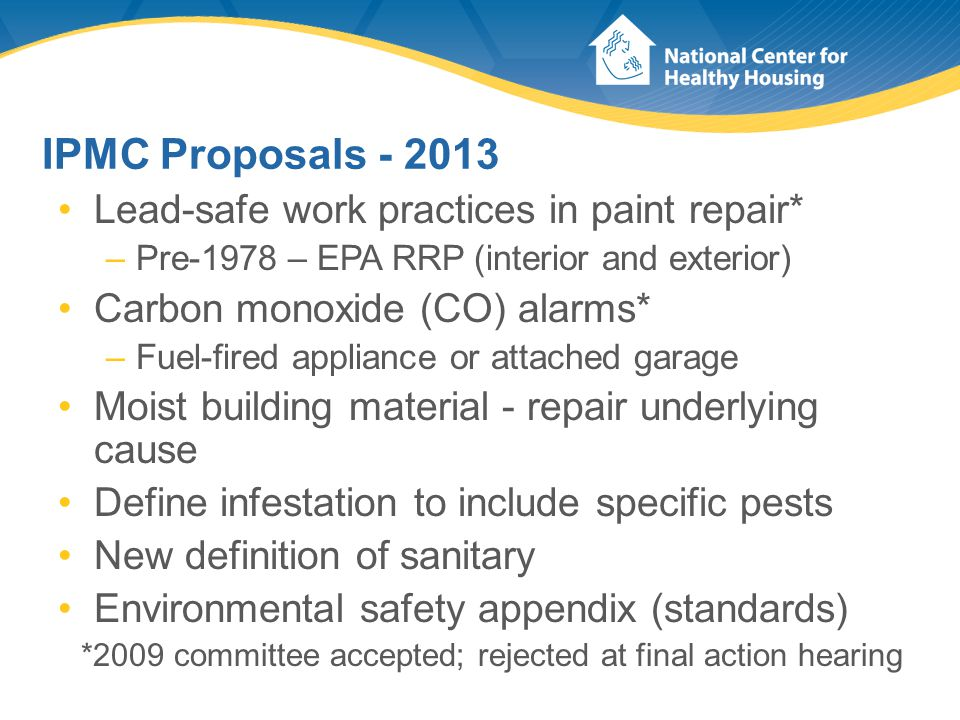 IPMC Proposals - 2013 Lead-safe work practices in paint repair* –Pre-1978 – EPA RRP (interior and exterior) Carbon monoxide (CO) alarms* –Fuel-fired appliance or attached garage Moist building material - repair underlying cause Define infestation to include specific pests New definition of sanitary Environmental safety appendix (standards) *2009 committee accepted; rejected at final action hearing