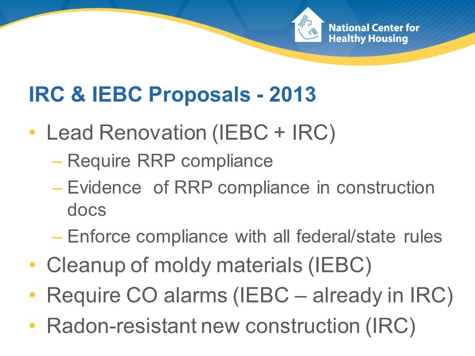IRC & IEBC Proposals - 2013 Lead Renovation (IEBC + IRC) –Require RRP compliance –Evidence of RRP compliance in construction docs –Enforce compliance with all federal/state rules Cleanup of moldy materials (IEBC) Require CO alarms (IEBC – already in IRC) Radon-resistant new construction (IRC)