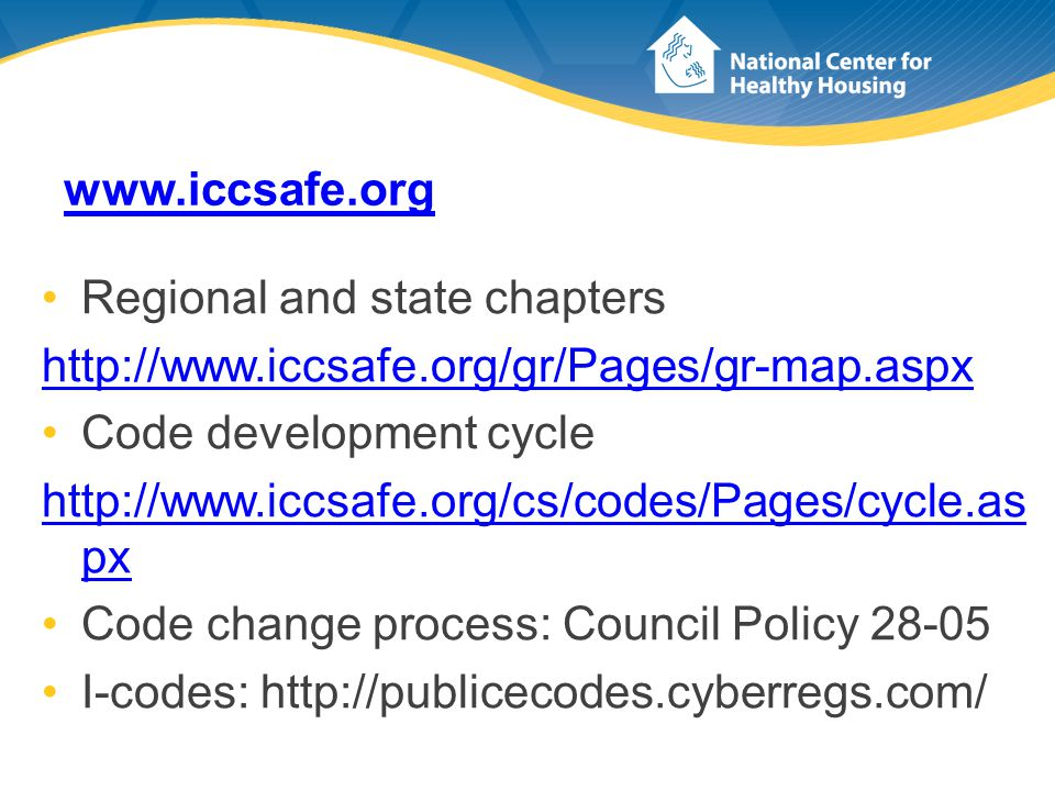 www.iccsafe.org Regional and state chapters http://www.iccsafe.org/gr/Pages/gr-map.aspx Code development cycle http://www.iccsafe.org/cs/codes/Pages/cycle.as px Code change process: Council Policy 28-05 I-codes: http://publicecodes.cyberregs.com/