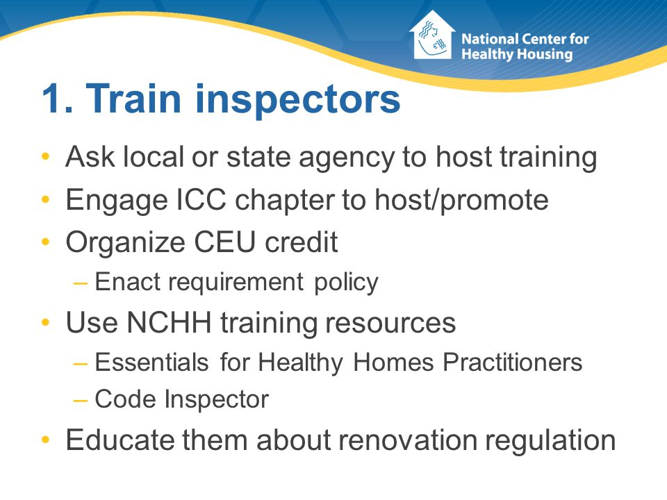 1. Train inspectors Ask local or state agency to host training Engage ICC chapter to host/promote Organize CEU credit –Enact requirement policy Use NC