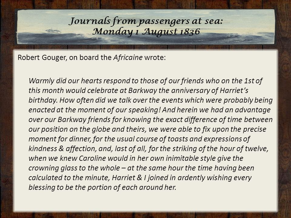 Journals from passengers at sea: Monday 1 August 1836 Robert Gouger, on board the Africaine wrote: Warmly did our hearts respond to those of our friends who on the 1st of this month would celebrate at Barkway the anniversary of Harriet's birthday.