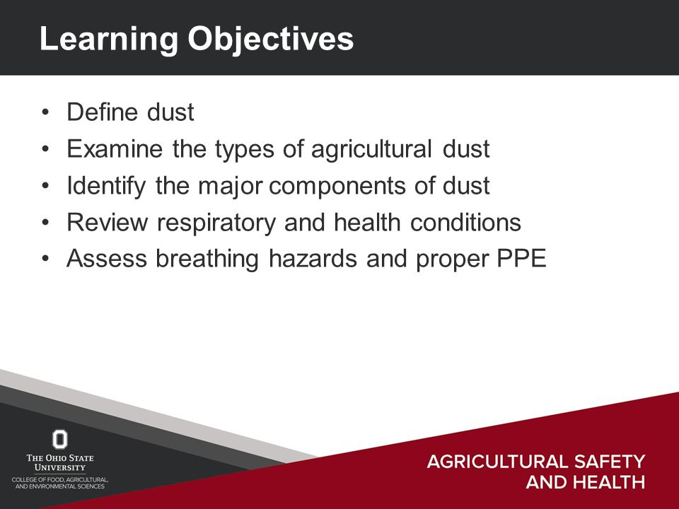 Learning Objectives Define dust Examine the types of agricultural dust Identify the major components of dust Review respiratory and health conditions Assess breathing hazards and proper PPE