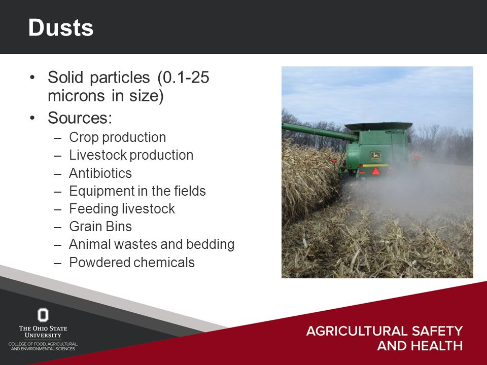 Dusts Solid particles (0.1-25 microns in size) Sources: –Crop production –Livestock production –Antibiotics –Equipment in the fields –Feeding livestock –Grain Bins –Animal wastes and bedding –Powdered chemicals