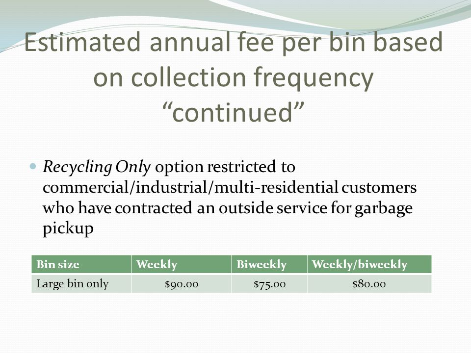 Estimated annual fee per bin based on collection frequency continued Recycling Only option restricted to commercial/industrial/multi-residential customers who have contracted an outside service for garbage pickup Bin sizeWeeklyBiweeklyWeekly/biweekly Large bin only$90.00$75.00$80.00