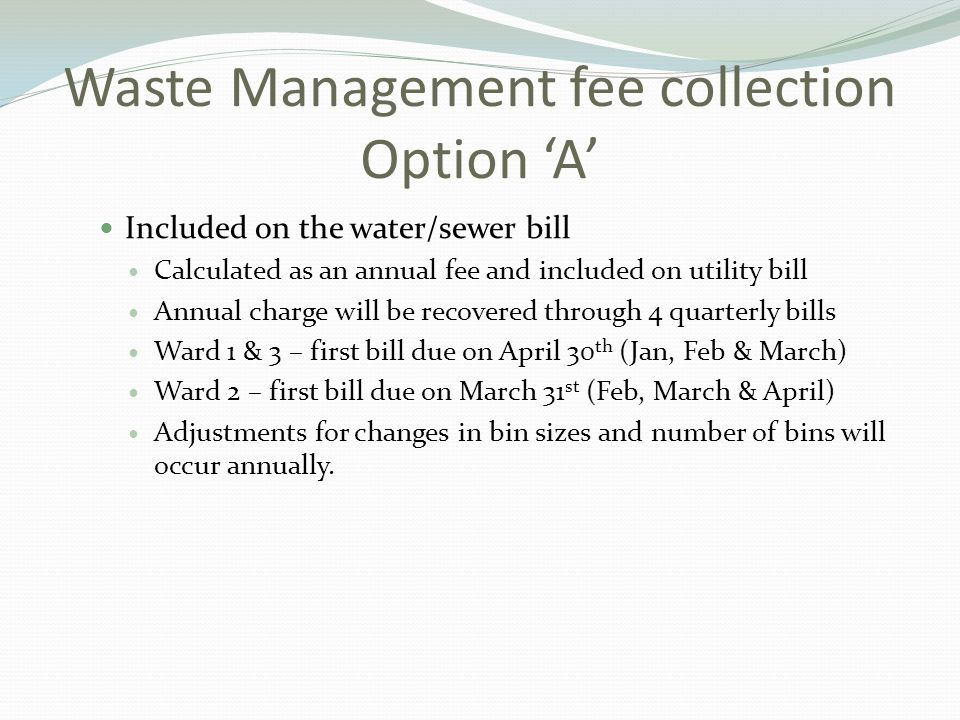 Waste Management fee collection Option 'A' Included on the water/sewer bill Calculated as an annual fee and included on utility bill Annual charge will be recovered through 4 quarterly bills Ward 1 & 3 – first bill due on April 30 th (Jan, Feb & March) Ward 2 – first bill due on March 31 st (Feb, March & April) Adjustments for changes in bin sizes and number of bins will occur annually.