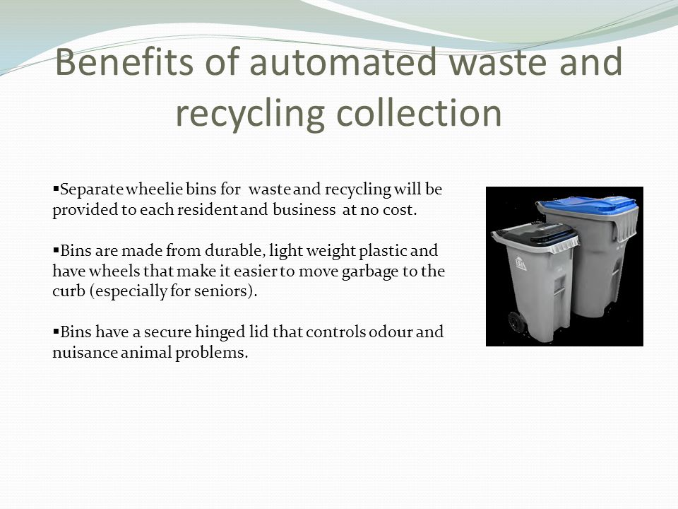 Benefits of automated waste and recycling collection  Separate wheelie bins for waste and recycling will be provided to each resident and business at no cost.