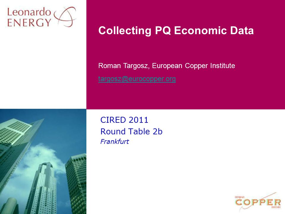 Roman Targosz, European Copper Institute targosz@eurocopper.org Collecting PQ Economic Data CIRED 2011 Round Table 2b Frankfurt